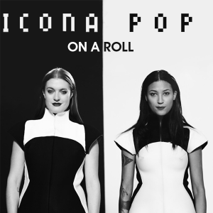 Icona Pop - On a Roll